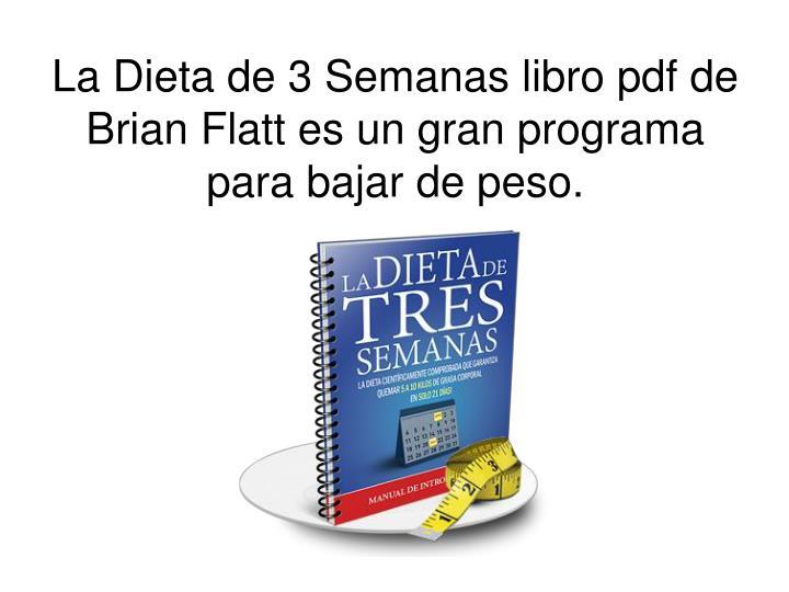 La Dieta de 3 Semanas libro pdf de Brian Flatt es un gran programa para bajar de peso.