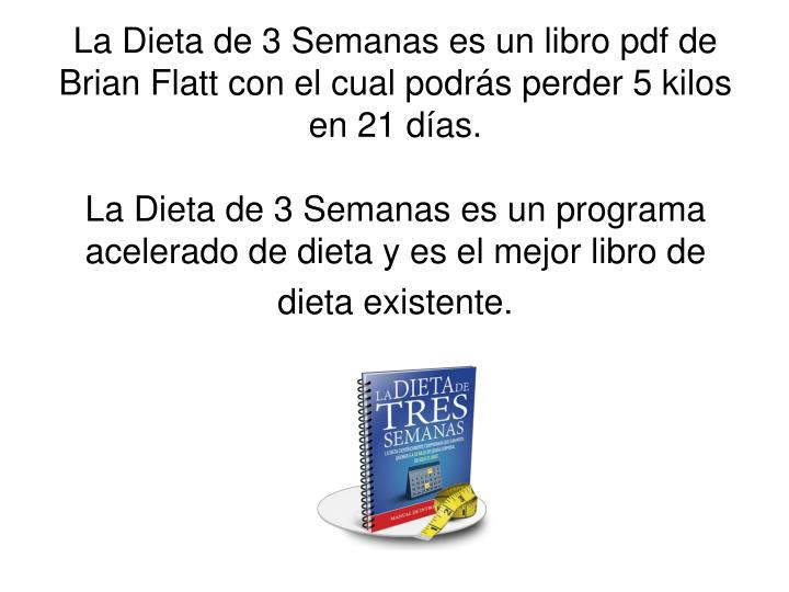 La Dieta de 3 Semanas es un libro pdf de Brian Flatt con el cual podrás perder 5 kilos en 21 días.