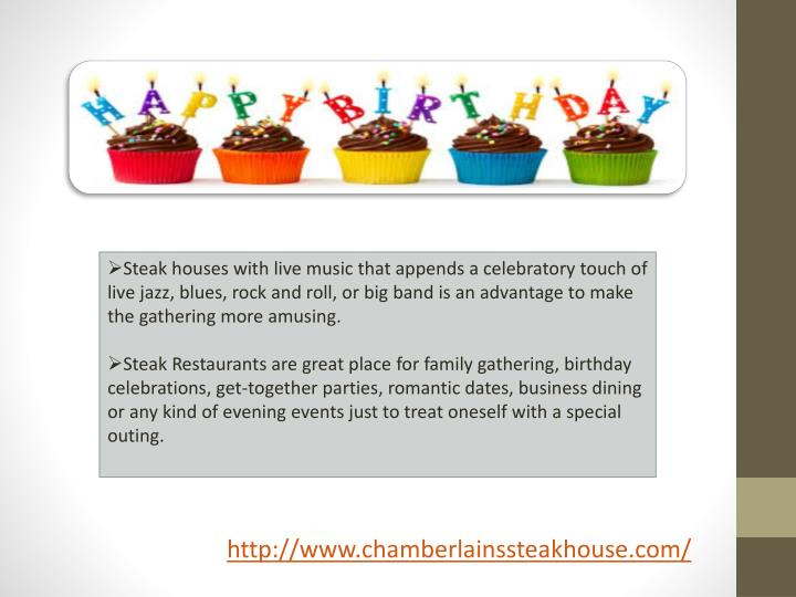 Steak houses with live music that appends a celebratory touch of live jazz, blues, rock and roll, or big band is an advantage to make the gathering more amusing