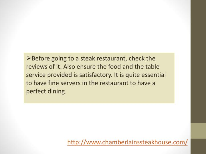 Before going to a steak restaurant, check the reviews of it. Also ensure the food and the table service provided is satisfactory. It is quite essential to have fine servers in the restaurant to have a perfect dining