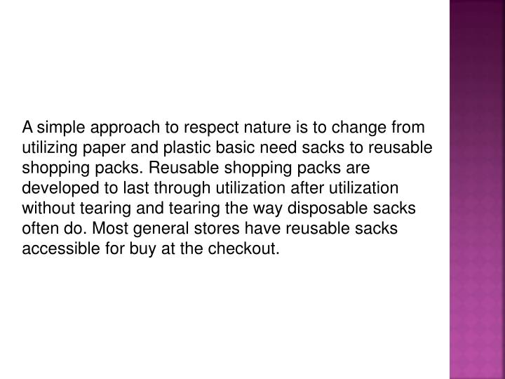 A simple approach to respect nature is to change from utilizing paper and plastic basic need sacks to reusable shopping packs. Reusable shopping packs are developed to last through utilization after utilization without tearing and tearing the way disposable sacks often do. Most general stores have reusable sacks accessible for buy at the checkout.
