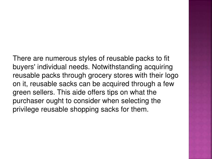 There are numerous styles of reusable packs to fit buyers' individual needs. Notwithstanding acquiring reusable packs through grocery stores with their logo on it, reusable sacks can be acquired through a few green sellers. This aide offers tips on what the purchaser ought to consider when selecting the privilege reusable shopping sacks for them.