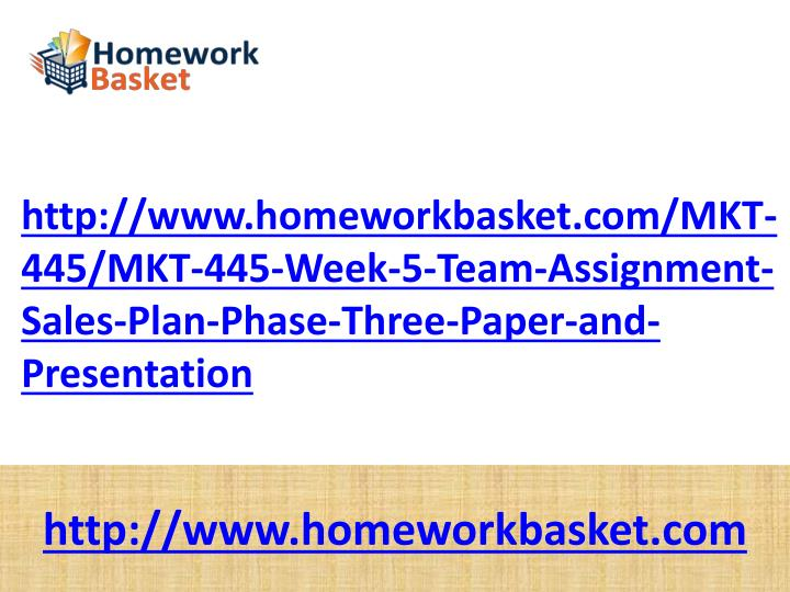 http://www.homeworkbasket.com/MKT-445/MKT-445-Week-5-Team-Assignment-Sales-Plan-Phase-Three-Paper-and-Presentation