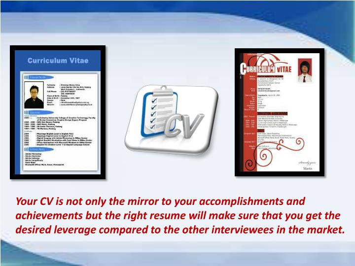 Your CV is not only the mirror to your accomplishments and achievements but the right resume will ma...