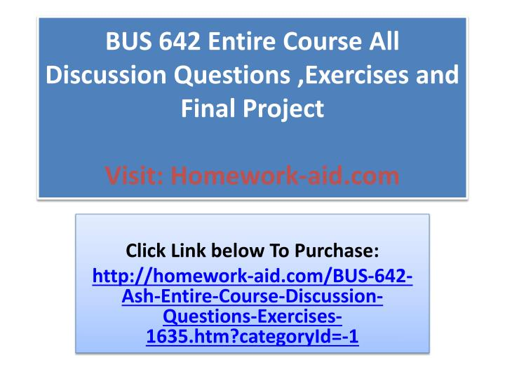 Bus 642 entire course all discussion questions exercises and final project visit homework aid com
