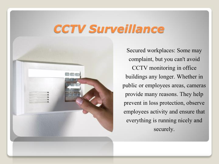 Secured workplaces: Some may complaint, but you can't avoid CCTV monitoring in office buildings any longer. Whether in public or employees areas, cameras provide many reasons. They help prevent in loss protection, observe employees activity and ensure that everything is running nicely and securely.