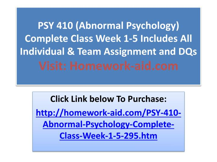 PSY 410 (Abnormal Psychology) Complete Class Week 1-5 Includes All Individual & Team Assignment and ...