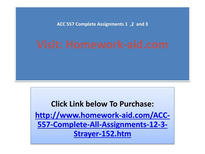 Acc 557 complete assignments 1 2 and 3 visit homework aid com