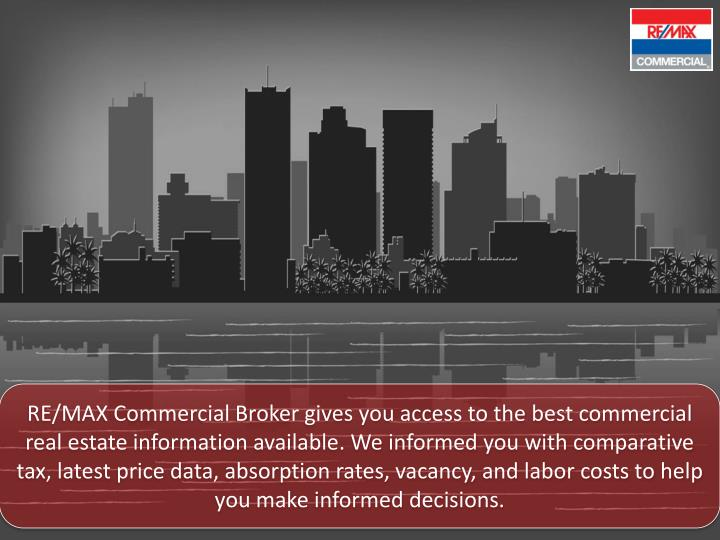 RE/MAX Commercial Broker gives you access to the best commercial real estate information available. We informed you with comparative tax, latest price data, absorption rates, vacancy, and labor costs to help you make informed decisions.