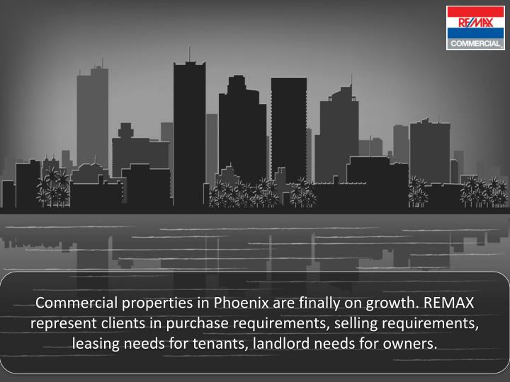 Commercial properties in Phoenix are finally on growth. REMAX represent clients in purchase requirements, selling requirements, leasing needs for tenants, landlord needs for owners.