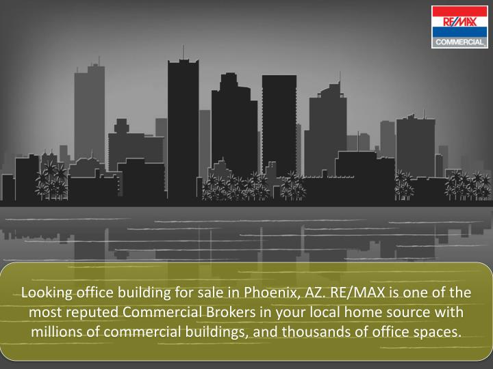Looking office building for sale in Phoenix, AZ. RE/MAX is one of the most reputed Commercial Brokers in your local home source with millions of commercial buildings, and thousands of office spaces.