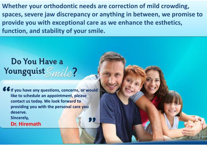 Whether your orthodontic needs are correction of mild crowding, spaces, severe jaw discrepancy or anything in between, we promise to provide you with exceptional care as we enhance the esthetics, function, and stability of your smile.