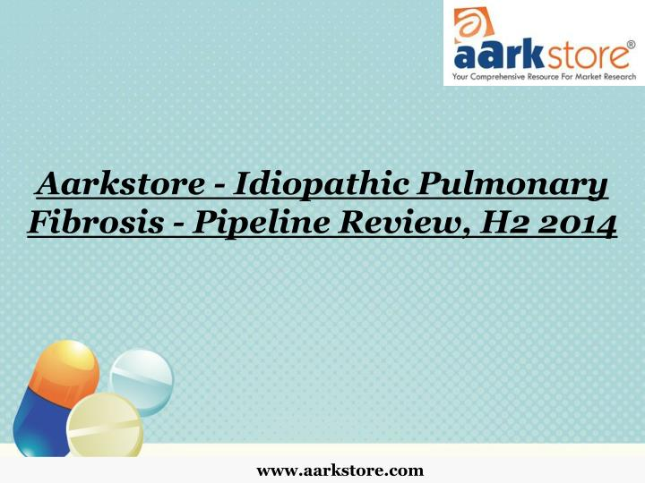 Aarkstore idiopathic pulmonary fibrosis pipeline review h2 2014