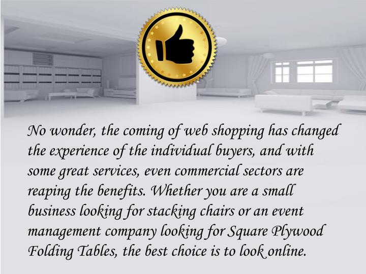 No wonder, the coming of web shopping has changed the experience of the individual buyers, and with some great services, even commercial sectors are reaping the benefits. Whether you are a small business looking for stacking chairs or an event management company looking for Square Plywood Folding Tables, the best choice is to look online.