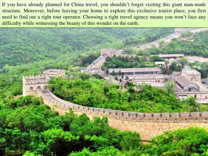 If you have already planned for China travel, you shouldn't forget visiting this giant man-made structure. Moreover, before leaving your home to explore this exclusive tourist place, you first need to find out a right tour operator.