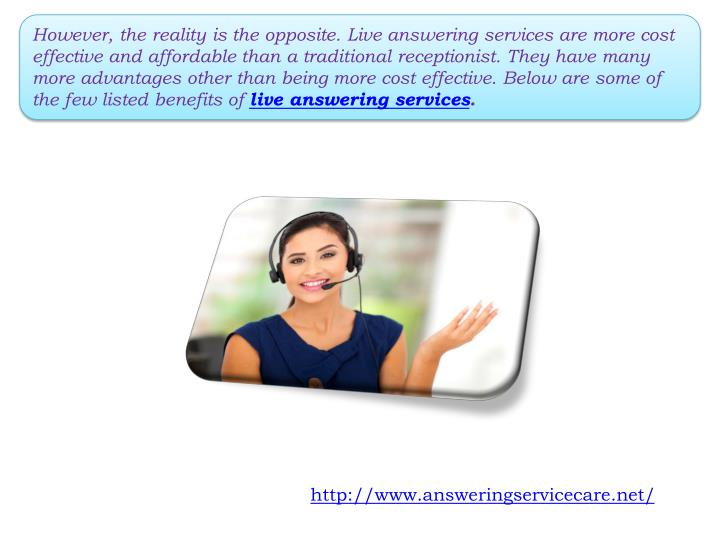 However, the reality is the opposite. Live answering services are more cost effective and affordable than a traditional receptionist. They have many more advantages other than being more cost effective. Below are some of the few listed benefits of
