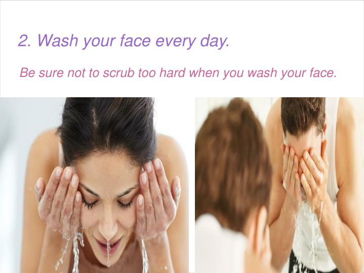 Be sure not to scrub too hard when you wash your face.