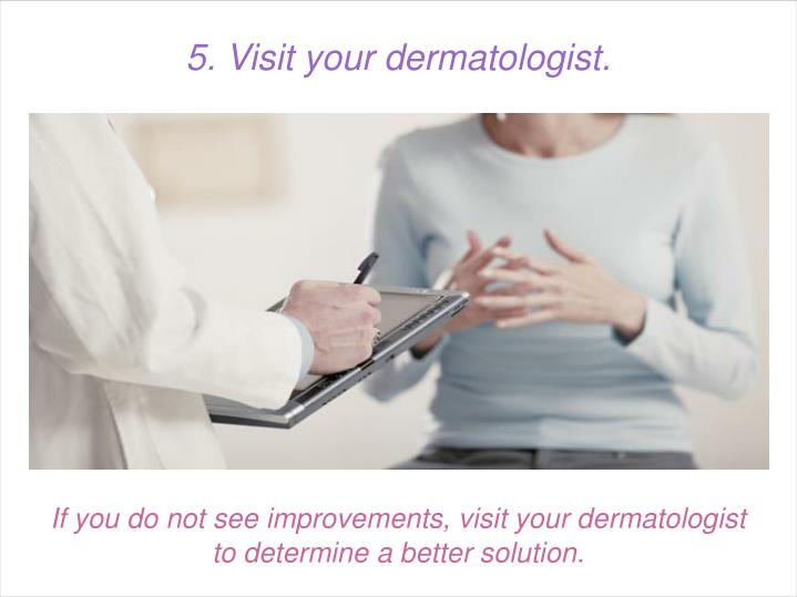 If you do not see improvements, visit your dermatologist to determine a better solution.