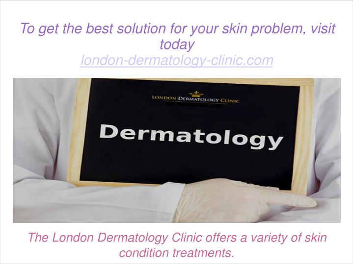 The London Dermatology Clinic offers a variety of skin condition treatments.