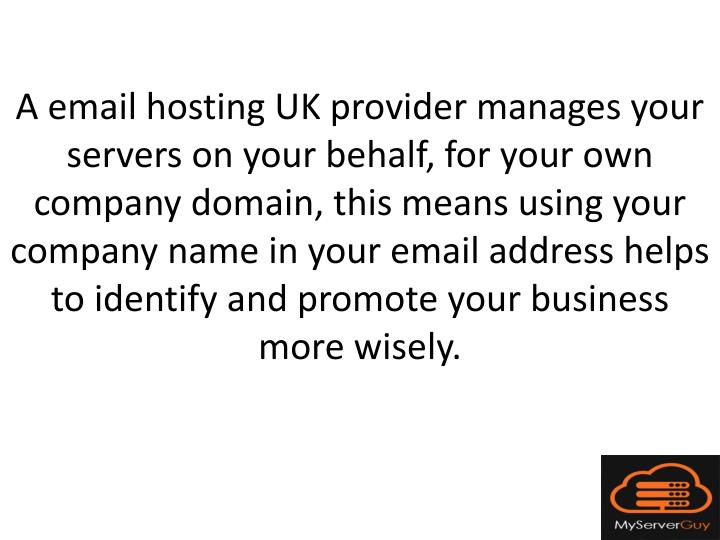 A email hosting UK provider manages your servers on your behalf, for your own company domain, this means using your company name in your email address helps to identify and promote your business more wisely.