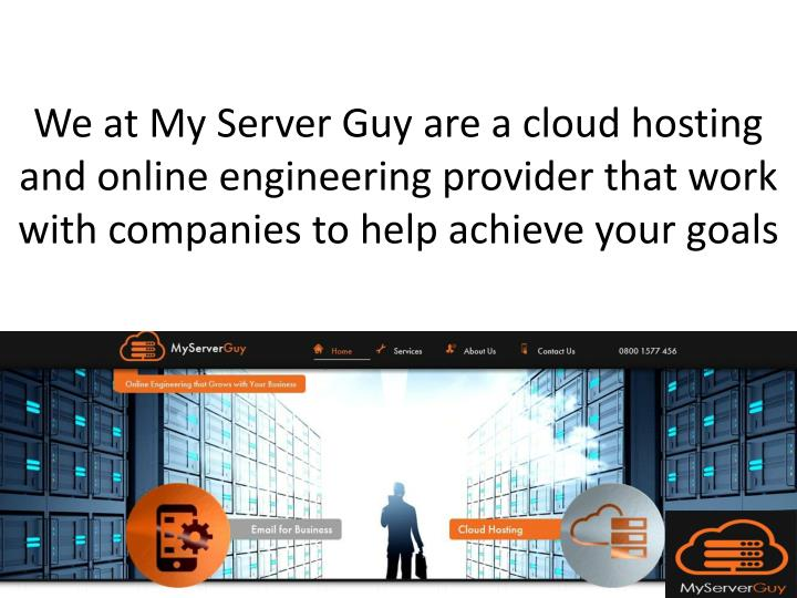We at My Server Guy are a cloud hosting and online engineering provider that work with companies to help achieve your goals