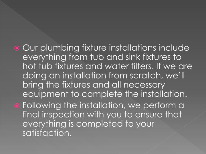 Our plumbing fixture installations include everything from tub and sink fixtures to hot tub fixtures and water filters. If we are doing an installation from scratch, we'll bring the fixtures and all necessary equipment to complete the installation.