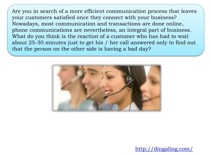 Are you in search of a more efficient communication process that leaves your customers satisfied once they connect with your business? Nowadays, most communication and transactions are done online, phone communications are nevertheless, an integral part of business. What do you think is the reaction of a customer who has had to wait about 25-30 minutes just to get his / her call answered only to find out that the person on the other side is having a bad day?