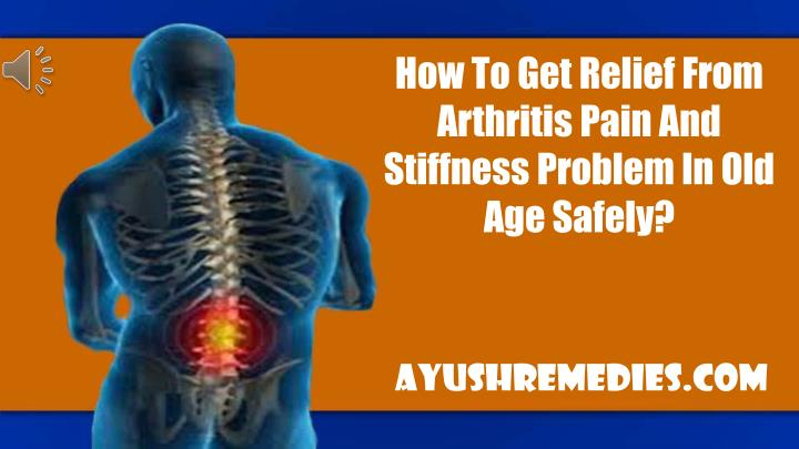 How To Get Relief From Arthritis Pain And Stiffness Problem In Old Age Safely?