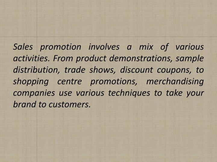 Sales promotion involves a mix of various activities. From product demonstrations, sample distribution, trade shows, discount coupons, to shopping centre promotions, merchandising companies use various techniques to take your brand to customers.