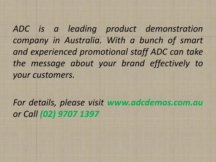 ADC is a leading product demonstration company in Australia. With a bunch of smart and experienced promotional staff ADC can take the message about your brand effectively to your customers.
