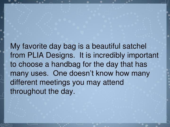My favorite day bag is a beautiful satchel from PLIA Designs.  It is incredibly important to choose a handbag for the day that has many uses.  One doesn't know how many different meetings you may attend throughout the day.