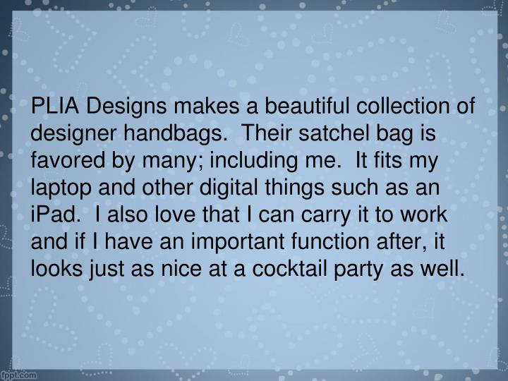 PLIA Designs makes a beautiful collection of designer handbags.  Their satchel bag is favored by many; including me.  It fits my laptop and other digital things such as an