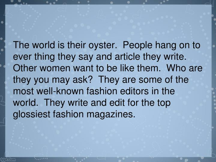 The world is their oyster.  People hang on to ever thing they say and article they write.  Other women want to be like them.  Who are they you may ask?  They are some of the most well-known fashion editors in the world.  They write and edit for the top glossiest fashion magazines.