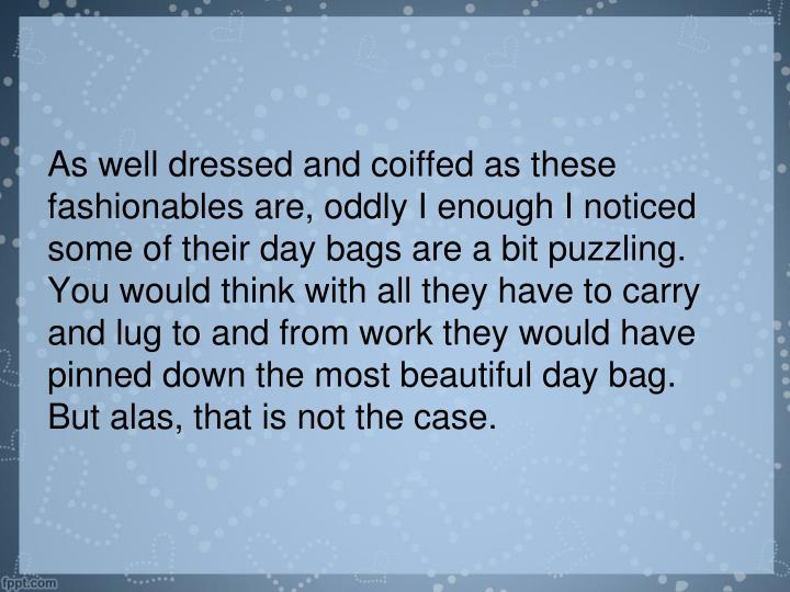 As well dressed and coiffed as these fashionables are, oddly I enough I noticed some of their day bags are a bit puzzling.  You would think with all they have to carry and lug to and from work they would have pinned down the most beautiful day bag.  But alas, that is not the case.