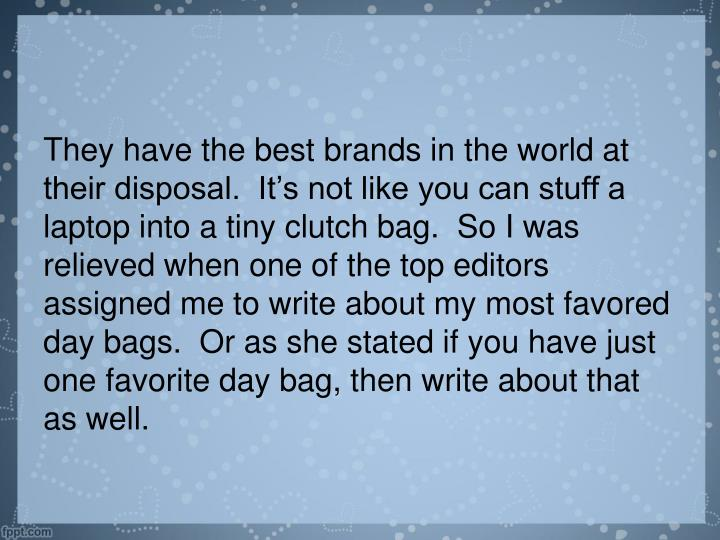 They have the best brands in the world at their disposal.  It's not like you can stuff a laptop into a tiny clutch bag.  So I was relieved when one of the top editors assigned me to write about my most favored day bags.  Or as she stated if you have just one favorite day bag, then write about that as well.
