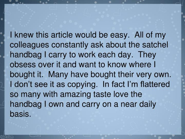 I knew this article would be easy.  All of my colleagues constantly ask about the satchel handbag I carry to work each day.  They obsess over it and want to know where I bought it.  Many have bought their very own.  I don't see it as copying.  In fact I'm flattered so many with amazing taste love the handbag I own and carry on a near daily basis.