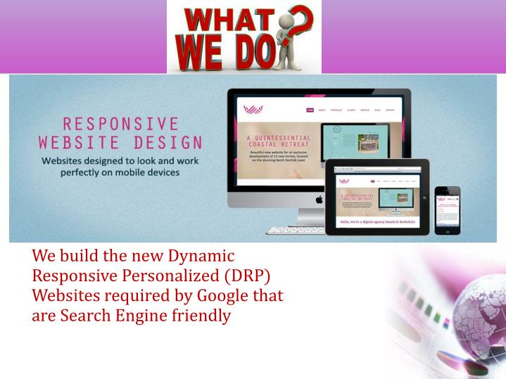 We build the new Dynamic Responsive Personalized (DRP) Websites required by Google that are Search Engine friendly