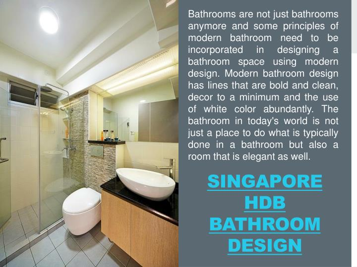 Bathrooms are not just bathrooms anymore and some principles of modern bathroom need to be incorporated in designing a bathroom space using modern design. Modern bathroom design has lines that are bold and clean, decor to a minimum and the use of white color abundantly. The bathroom in today's world is not just a place to do what is typically done in a bathroom but also a room that is elegant as well.