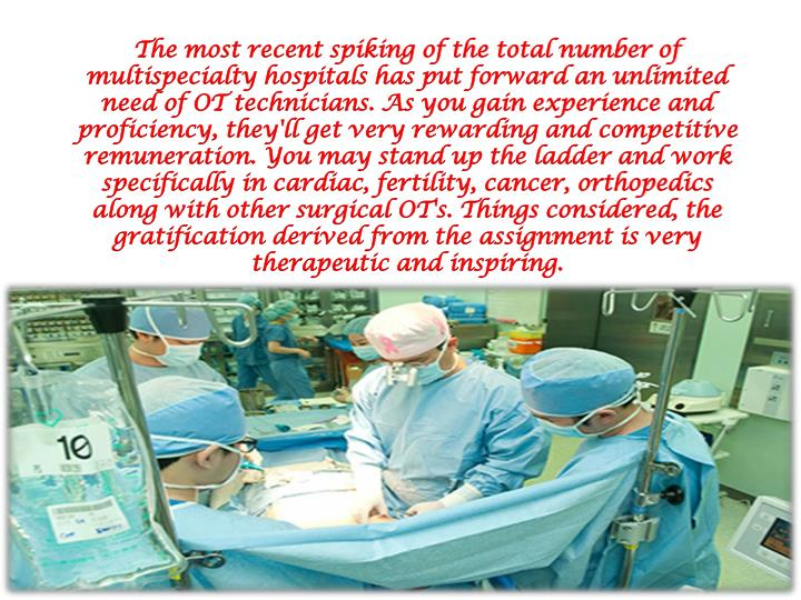 The most recent spiking of the total number of multispecialty hospitals has put forward an unlimited need of OT technicians. As you gain experience and proficiency, they'll get very rewarding and competitive remuneration. You may stand up the ladder and work specifically in cardiac, fertility, cancer, orthopedics along with other surgical OT's. Things considered, the gratification derived from the assignment is very therapeutic and inspiring.