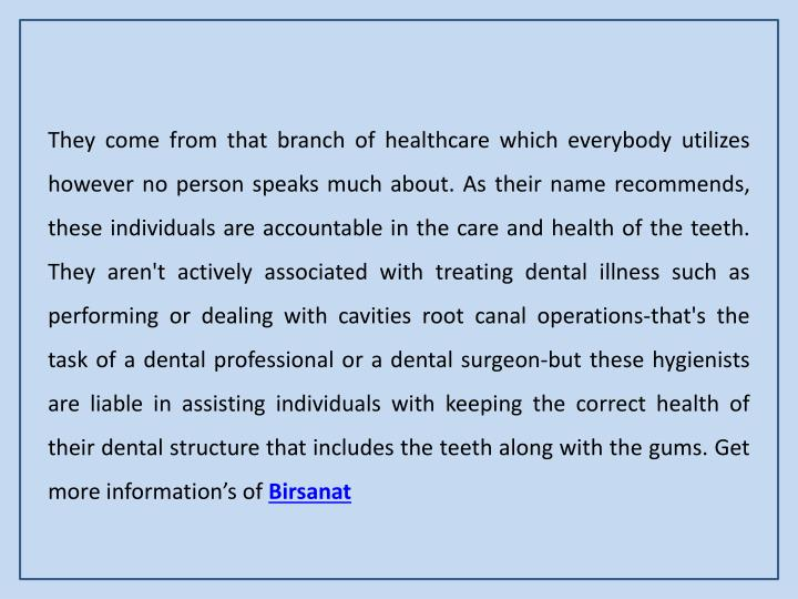 They come from that branch of healthcare which everybody utilizes however no person speaks much about. As their name recommends, these individuals are accountable in the care and health of the teeth. They aren't actively associated with treating dental illness such as performing or dealing with cavities root canal operations-that's the task of a dental professional or a dental surgeon-but these hygienists are liable in assisting individuals with keeping the correct health of their dental structure that includes the teeth along with the gums. Get more information's of