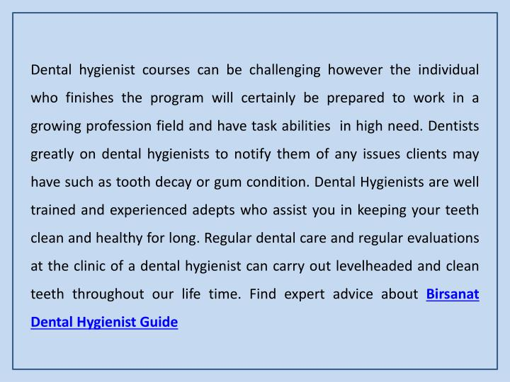 Dental hygienist courses can be challenging however the individual who finishes the program will certainly be prepared to work in a growing profession field and have task abilities  in high need. Dentists greatly on dental hygienists to notify them of any issues clients may have such as tooth decay or gum condition. Dental Hygienists are well trained and experienced adepts who assist you in keeping your teeth clean and healthy for long. Regular dental care and regular evaluations at the clinic of a dental hygienist can carry out levelheaded and clean teeth throughout our life time. Find expert advice about