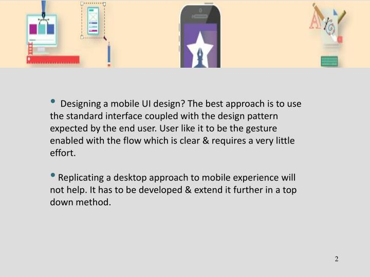 Designing a mobile UI design? The best approach is to use the standard interface coupled with the design pattern expected by the end user. User like it to be the gesture enabled with the flow which is clear & requires a very little effort.