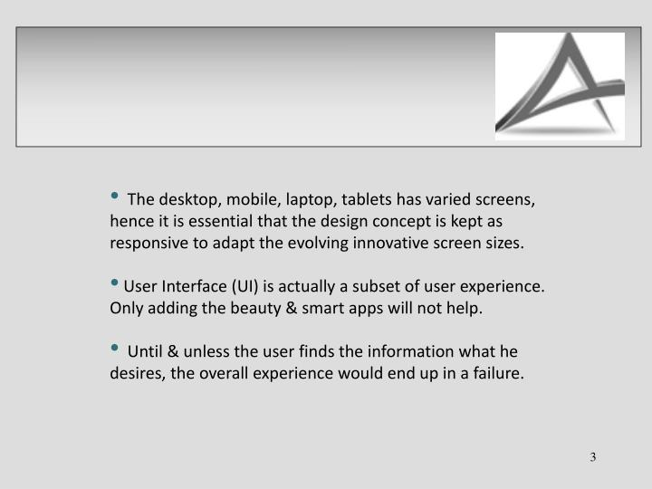 The desktop, mobile, laptop, tablets has varied screens, hence it is essential that the design concept is kept as responsive to adapt the evolving innovative screen sizes.