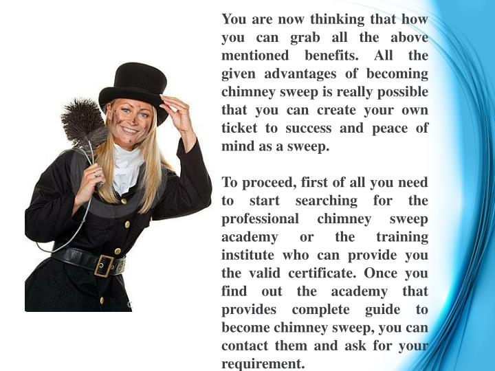 You are now thinking that how you can grab all the above mentioned benefits. All the given advantages of becoming chimney sweep is really possible that you can create your own ticket to success and peace of mind as a sweep.
