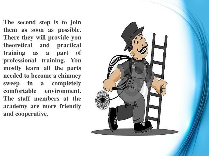 The second step is to join them as soon as possible. There they will provide you theoretical and practical training as a part of professional training. You mostly learn all the parts needed to become a chimney sweep in a completely comfortable environment. The staff members at the academy are more friendly and cooperative.
