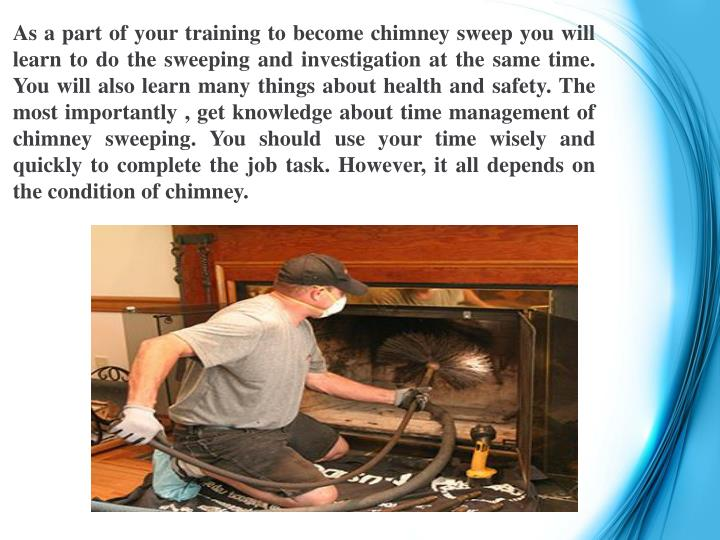 As a part of your training to become chimney sweep you will learn to do the sweeping and investigation at the same time. You will also learn many things about health and safety. The most importantly , get knowledge about time management of chimney sweeping. You should use your time wisely and quickly to complete the job task. However, it all depends on the condition of chimney.