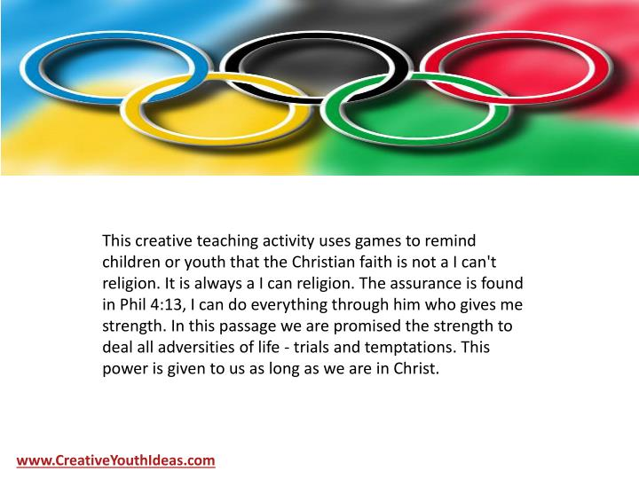 This creative teaching activity uses games to remind children or youth that the Christian faith is not a I can't religion. It is always a I can religion. The assurance is found in Phil 4:13, I can do everything through him who gives me strength. In this passage we are promised the strength to deal all