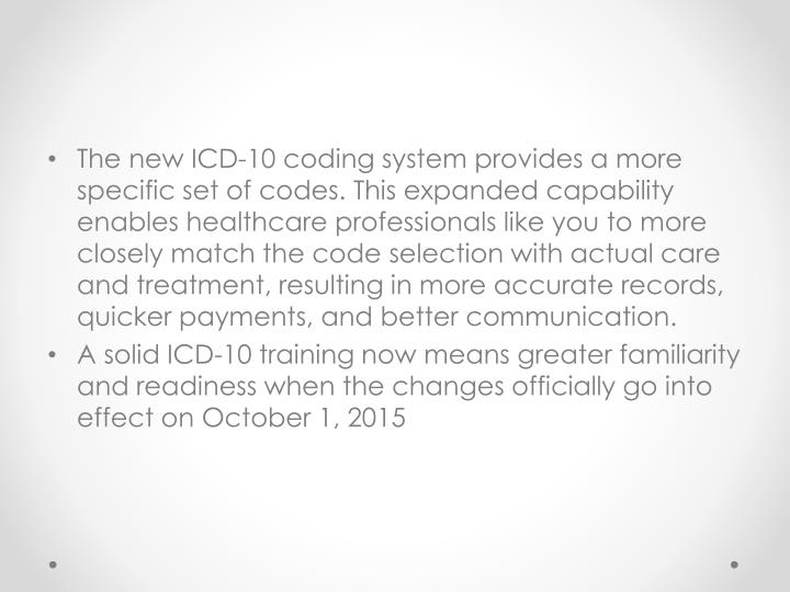 The new ICD-10 coding system provides a more specific set of codes. This expanded capability enables healthcare professionals like you to more closely match the code selection with actual care and treatment, resulting in more accurate records, quicker payments, and better communication.