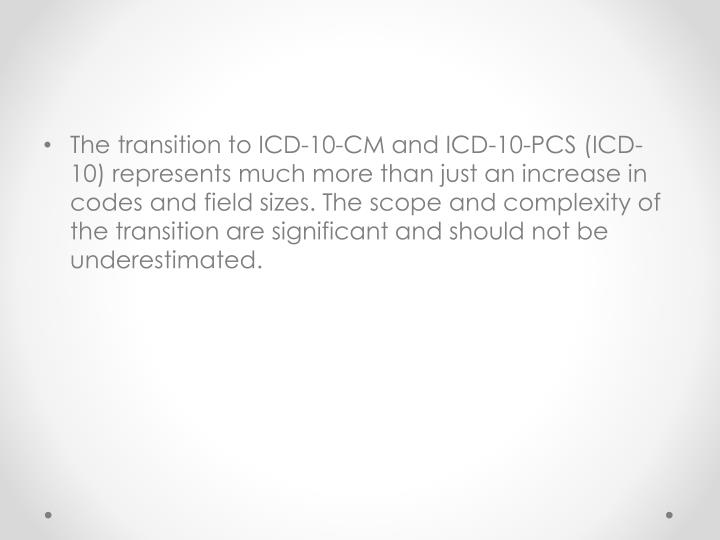 The transition to ICD-10-CM and ICD-10-PCS (ICD-10) represents much more than just an increase in codes and field sizes. The scope and complexity of the transition are significant and should not be underestimated.