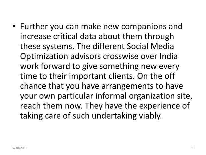 Further you can make new companions and increase critical data about them through these systems. The different Social Media Optimization advisors crosswise over India work forward to give something new every time to their important clients. On the off chance that you have arrangements to have your own particular informal organization site, reach them now. They have the experience of taking care of such undertaking viably